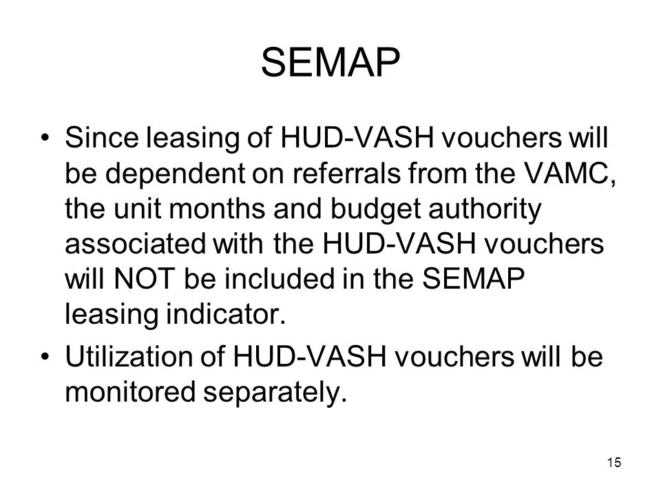Since leasing of HUD-VASH vouchers will be dependent on referrals from the VAMC, the unit months and budget authority associated with the HUD-VASH vouchers will NOT be included in the SEMAP leasing indicator.