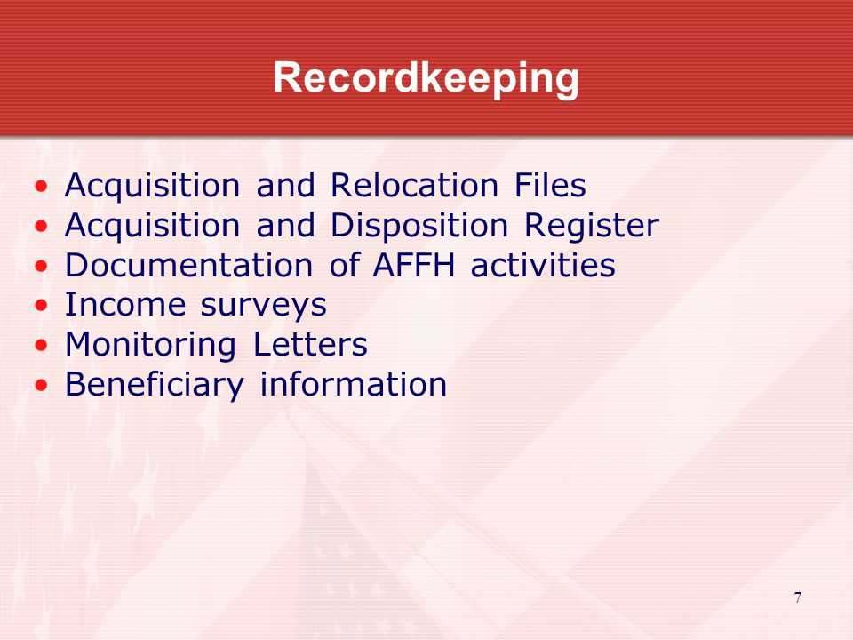 7 Recordkeeping Acquisition and Relocation Files Acquisition and Disposition Register Documentation of AFFH activities Income surveys Monitoring Letters Beneficiary information