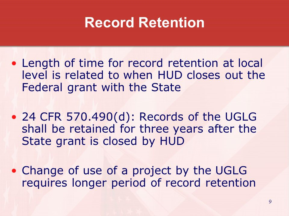 9 Record Retention Length of time for record retention at local level is related to when HUD closes out the Federal grant with the State 24 CFR 570.490(d): Records of the UGLG shall be retained for three years after the State grant is closed by HUD Change of use of a project by the UGLG requires longer period of record retention