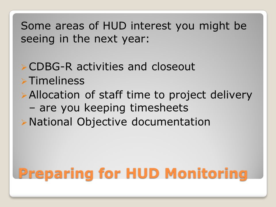 Some areas of HUD interest you might be seeing in the next year:  CDBG-R activities and closeout  Timeliness  Allocation of staff time to project delivery – are you keeping timesheets  National Objective documentation