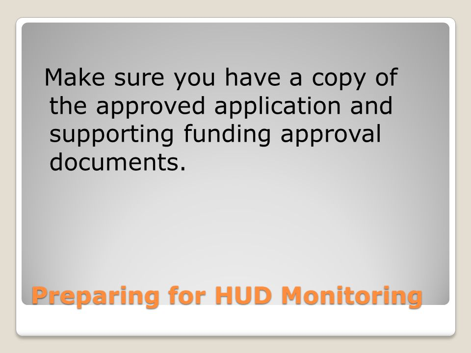 Preparing for HUD Monitoring Make sure you have a copy of the approved application and supporting funding approval documents.