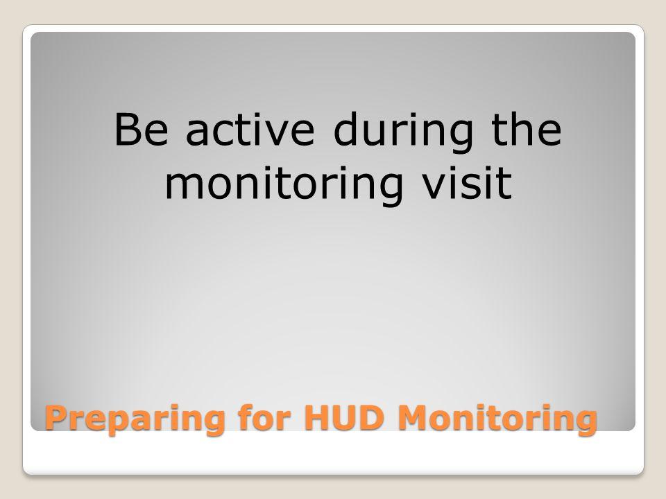 Preparing for HUD Monitoring Be active during the monitoring visit