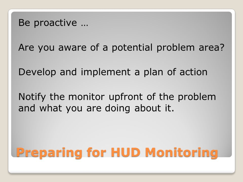 Preparing for HUD Monitoring Be proactive … Are you aware of a potential problem area.