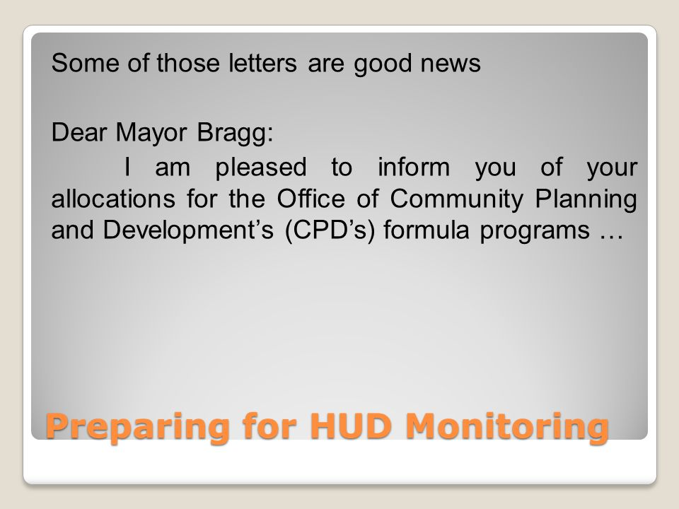 Preparing for HUD Monitoring Some of those letters are good news Dear Mayor Bragg: I am pleased to inform you of your allocations for the Office of Community Planning and Development's (CPD's) formula programs …