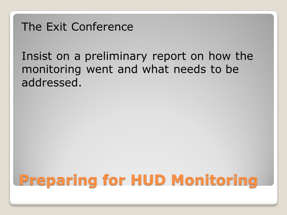 Preparing for HUD Monitoring The Exit Conference Insist on a preliminary report on how the monitoring went and what needs to be addressed.