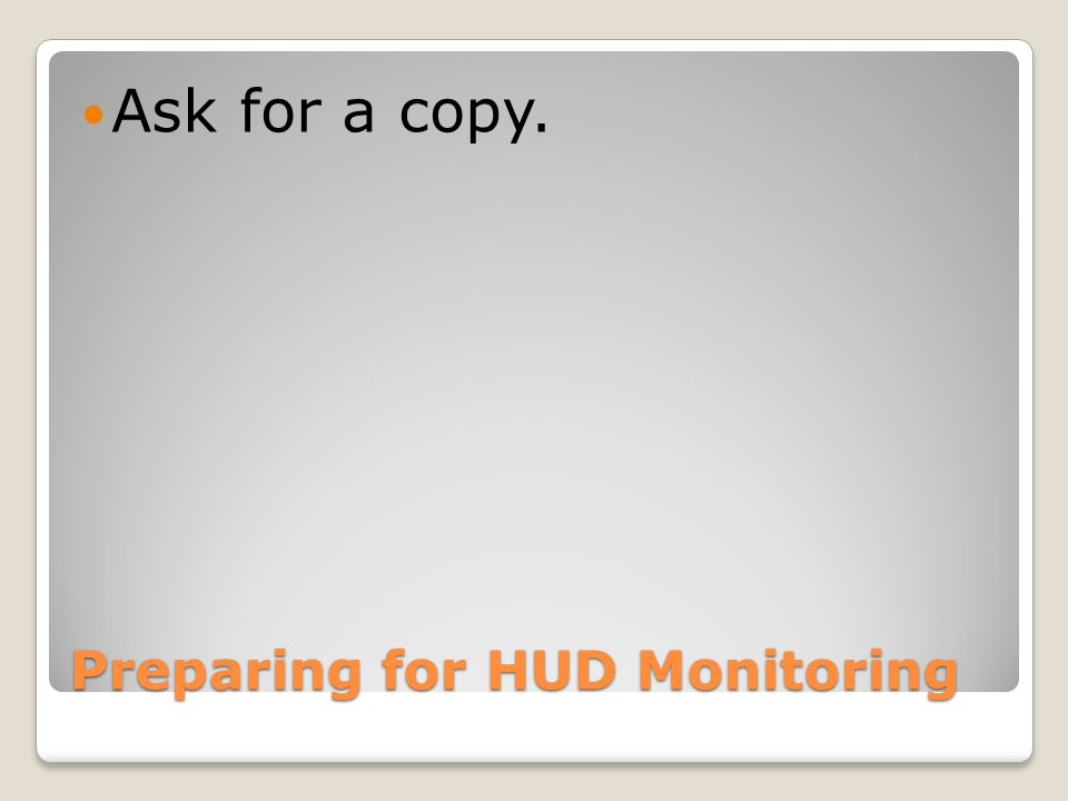 Preparing for HUD Monitoring Ask for a copy.