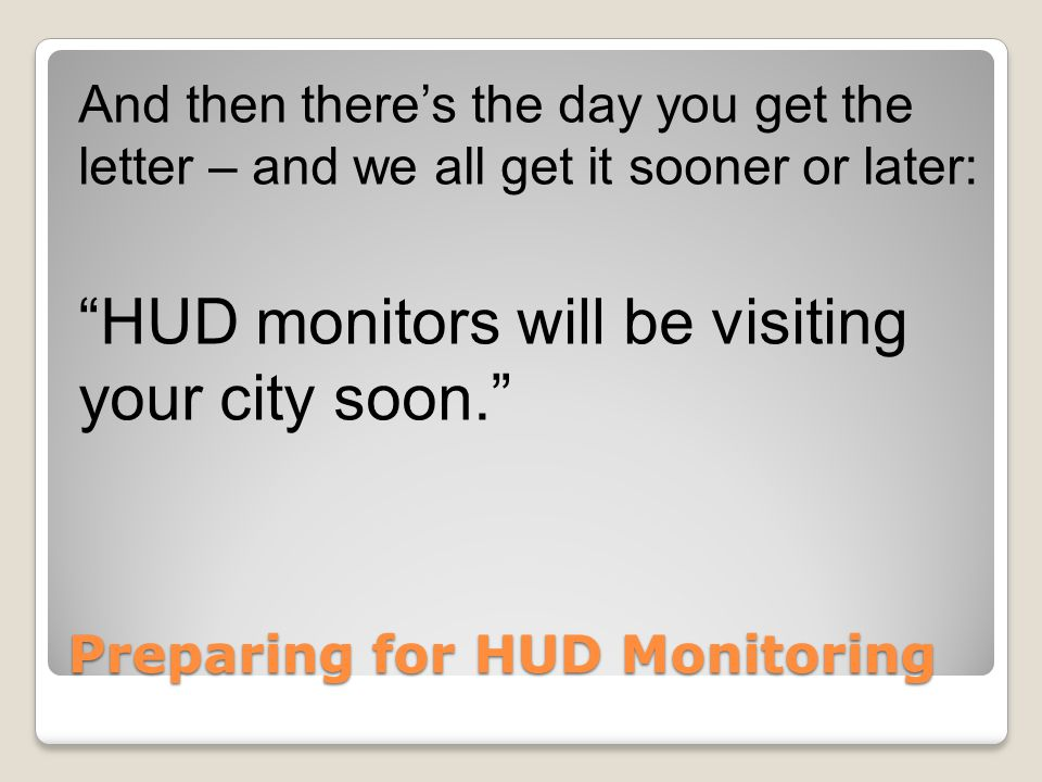 Preparing for HUD Monitoring And then there's the day you get the letter – and we all get it sooner or later: HUD monitors will be visiting your city soon.