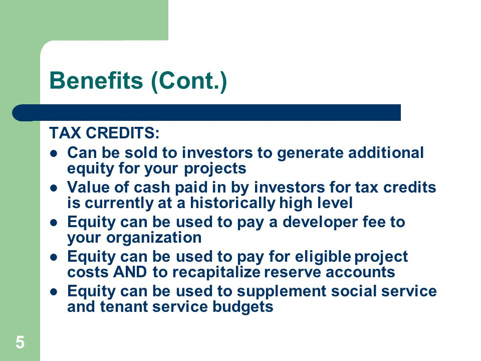 5 Benefits (Cont.) TAX CREDITS: Can be sold to investors to generate additional equity for your projects Value of cash paid in by investors for tax credits is currently at a historically high level Equity can be used to pay a developer fee to your organization Equity can be used to pay for eligible project costs AND to recapitalize reserve accounts Equity can be used to supplement social service and tenant service budgets