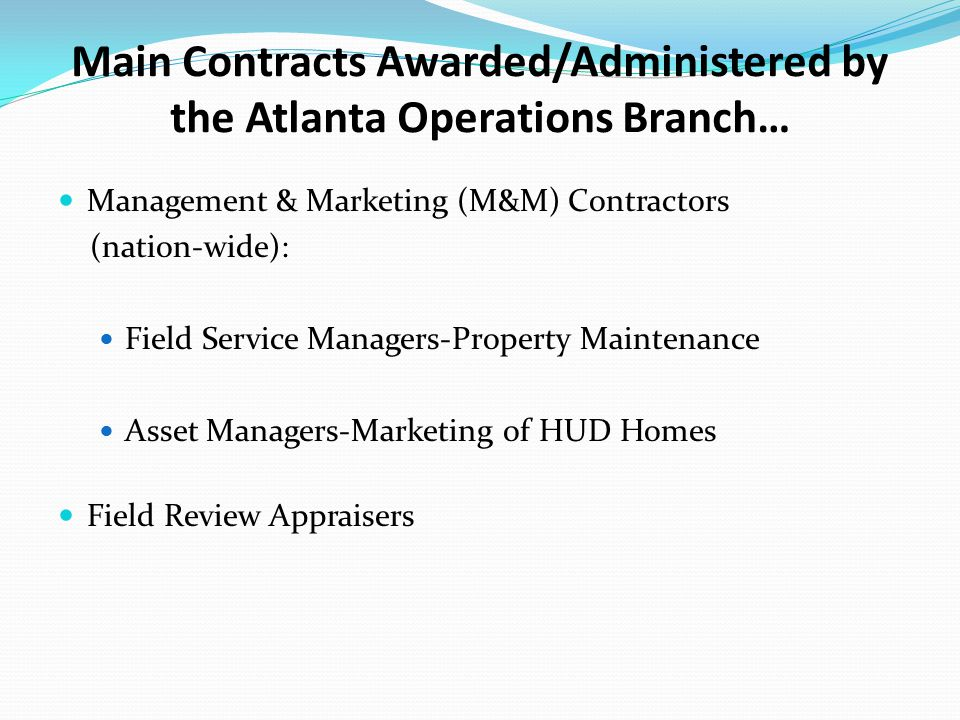 Main Contracts Awarded/Administered by the Atlanta Operations Branch… Management & Marketing (M&M) Contractors (nation-wide): Field Service Managers-Property Maintenance Asset Managers-Marketing of HUD Homes Field Review Appraisers