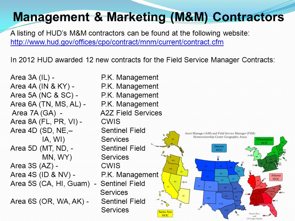 Management & Marketing (M&M) Contractors A listing of HUD's M&M contractors can be found at the following website: http://www.hud.gov/offices/cpo/contract/mnm/current/contract.cfm In 2012 HUD awarded 12 new contracts for the Field Service Manager Contracts: Area 3A (IL) - P.K.