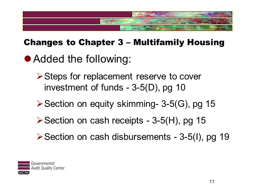 11 Changes to Chapter 3 – Multifamily Housing Added the following:  Steps for replacement reserve to cover investment of funds - 3-5(D), pg 10  Section on equity skimming- 3-5(G), pg 15  Section on cash receipts - 3-5(H), pg 15  Section on cash disbursements - 3-5(I), pg 19