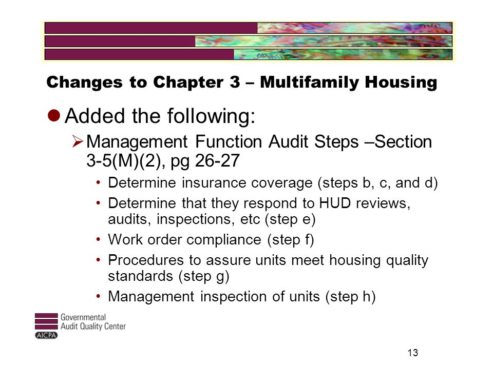 13 Changes to Chapter 3 – Multifamily Housing Added the following:  Management Function Audit Steps –Section 3-5(M)(2), pg 26-27 Determine insurance coverage (steps b, c, and d) Determine that they respond to HUD reviews, audits, inspections, etc (step e) Work order compliance (step f) Procedures to assure units meet housing quality standards (step g) Management inspection of units (step h)