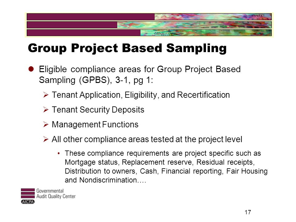 17 Group Project Based Sampling Eligible compliance areas for Group Project Based Sampling (GPBS), 3-1, pg 1:  Tenant Application, Eligibility, and Recertification  Tenant Security Deposits  Management Functions  All other compliance areas tested at the project level These compliance requirements are project specific such as Mortgage status, Replacement reserve, Residual receipts, Distribution to owners, Cash, Financial reporting, Fair Housing and Nondiscrimination….