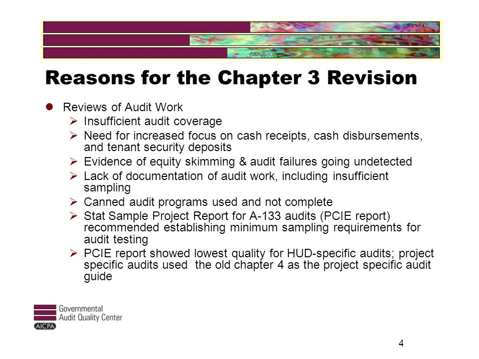 4 Reasons for the Chapter 3 Revision Reviews of Audit Work  Insufficient audit coverage  Need for increased focus on cash receipts, cash disbursements, and tenant security deposits  Evidence of equity skimming & audit failures going undetected  Lack of documentation of audit work, including insufficient sampling  Canned audit programs used and not complete  Stat Sample Project Report for A-133 audits (PCIE report) recommended establishing minimum sampling requirements for audit testing  PCIE report showed lowest quality for HUD-specific audits; project specific audits used the old chapter 4 as the project specific audit guide