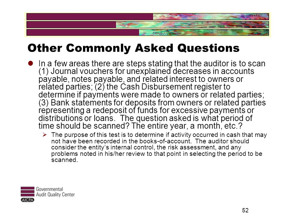 52 Other Commonly Asked Questions In a few areas there are steps stating that the auditor is to scan (1) Journal vouchers for unexplained decreases in accounts payable, notes payable, and related interest to owners or related parties; (2) the Cash Disbursement register to determine if payments were made to owners or related parties; (3) Bank statements for deposits from owners or related parties representing a redeposit of funds for excessive payments or distributions or loans.