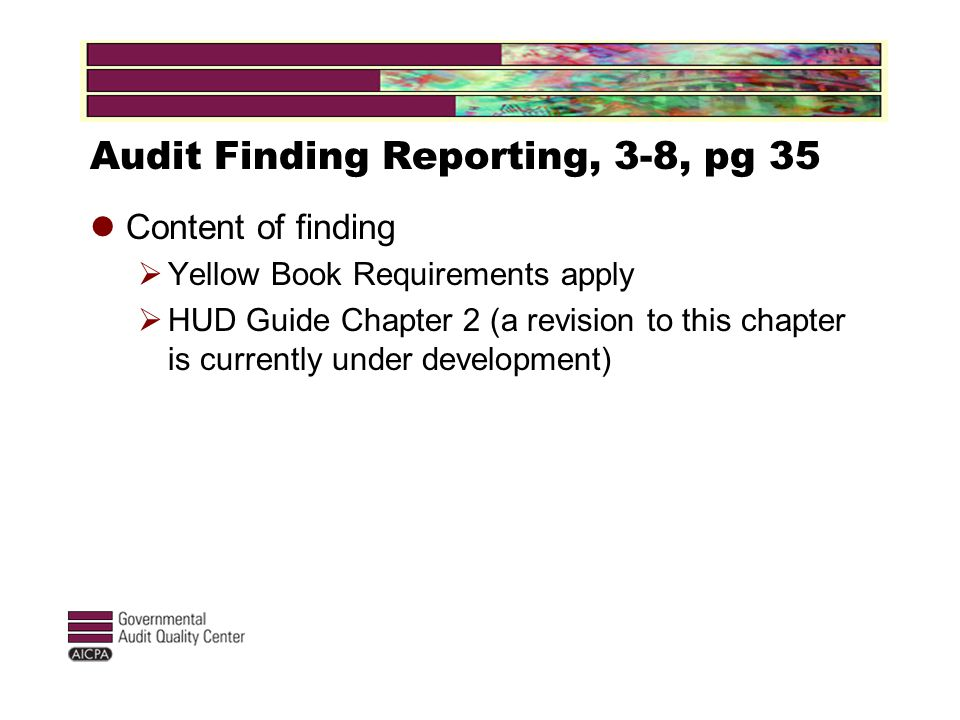 Audit Finding Reporting, 3-8, pg 35 Content of finding  Yellow Book Requirements apply  HUD Guide Chapter 2 (a revision to this chapter is currently under development)