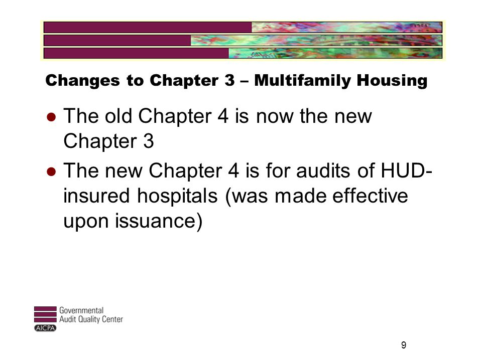 9 Changes to Chapter 3 – Multifamily Housing ● The old Chapter 4 is now the new Chapter 3 ● The new Chapter 4 is for audits of HUD- insured hospitals (was made effective upon issuance)