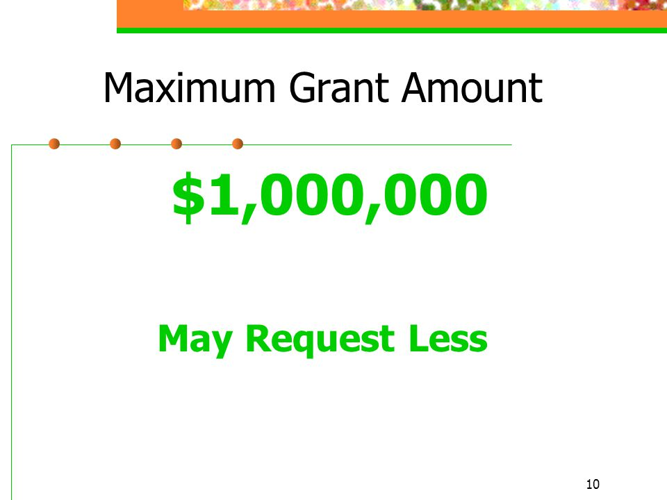 10 Maximum Grant Amount $1,000,000 May Request Less