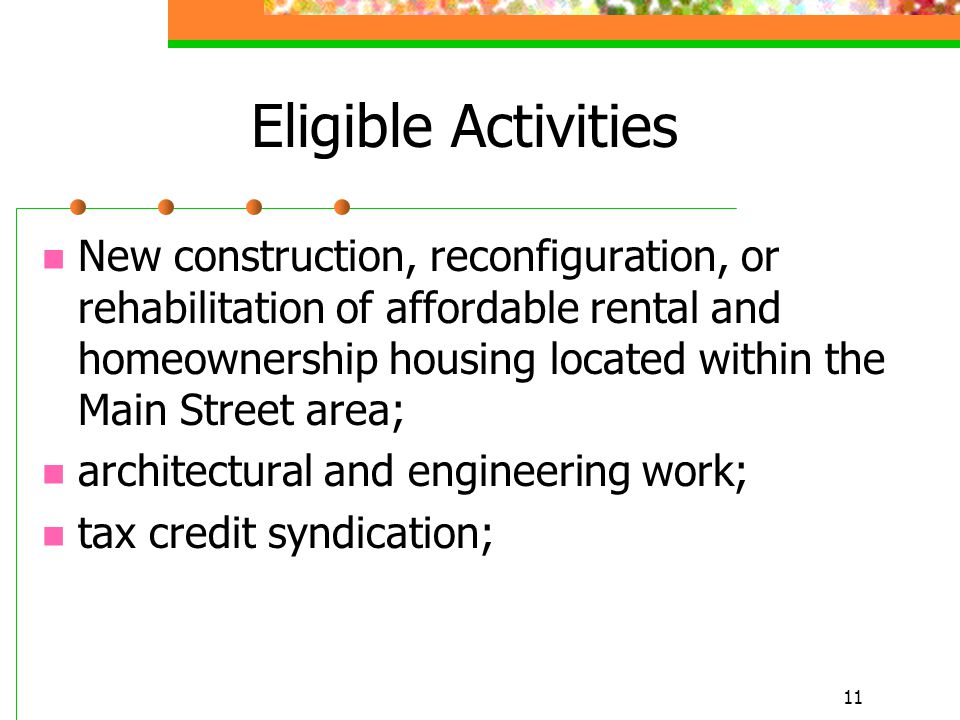 11 Eligible Activities New construction, reconfiguration, or rehabilitation of affordable rental and homeownership housing located within the Main Street area; architectural and engineering work; tax credit syndication;