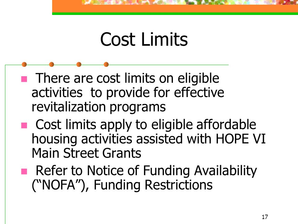 17 Cost Limits There are cost limits on eligible activities to provide for effective revitalization programs Cost limits apply to eligible affordable housing activities assisted with HOPE VI Main Street Grants Refer to Notice of Funding Availability ( NOFA ), Funding Restrictions