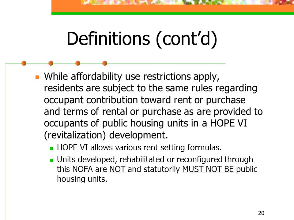 20 Definitions (cont'd) While affordability use restrictions apply, residents are subject to the same rules regarding occupant contribution toward rent or purchase and terms of rental or purchase as are provided to occupants of public housing units in a HOPE VI (revitalization) development.