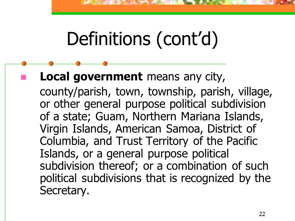 22 Definitions (cont'd) Local government means any city, county/parish, town, township, parish, village, or other general purpose political subdivision of a state; Guam, Northern Mariana Islands, Virgin Islands, American Samoa, District of Columbia, and Trust Territory of the Pacific Islands, or a general purpose political subdivision thereof; or a combination of such political subdivisions that is recognized by the Secretary.