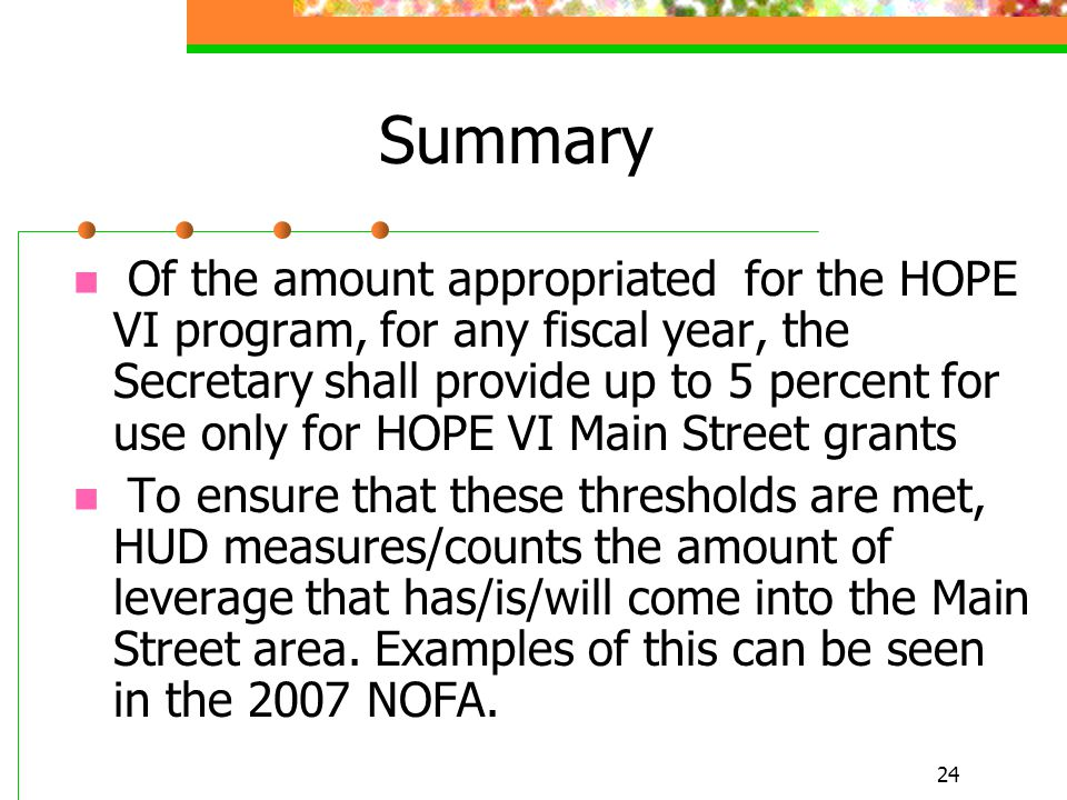 24 Summary Of the amount appropriated for the HOPE VI program, for any fiscal year, the Secretary shall provide up to 5 percent for use only for HOPE VI Main Street grants To ensure that these thresholds are met, HUD measures/counts the amount of leverage that has/is/will come into the Main Street area.