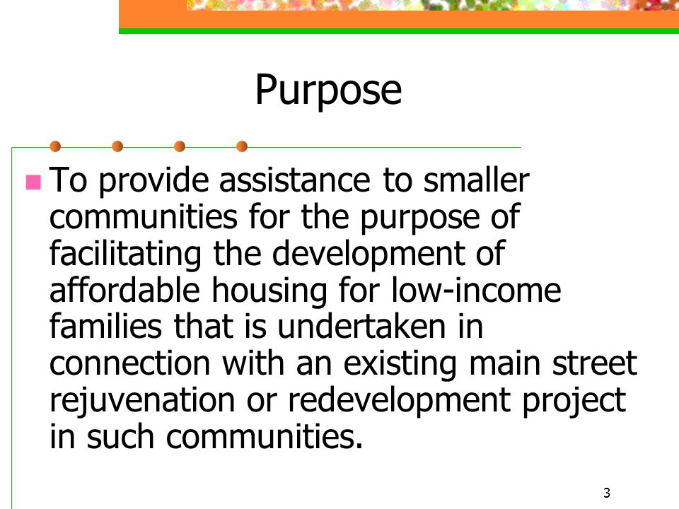 3 Purpose To provide assistance to smaller communities for the purpose of facilitating the development of affordable housing for low-income families that is undertaken in connection with an existing main street rejuvenation or redevelopment project in such communities.