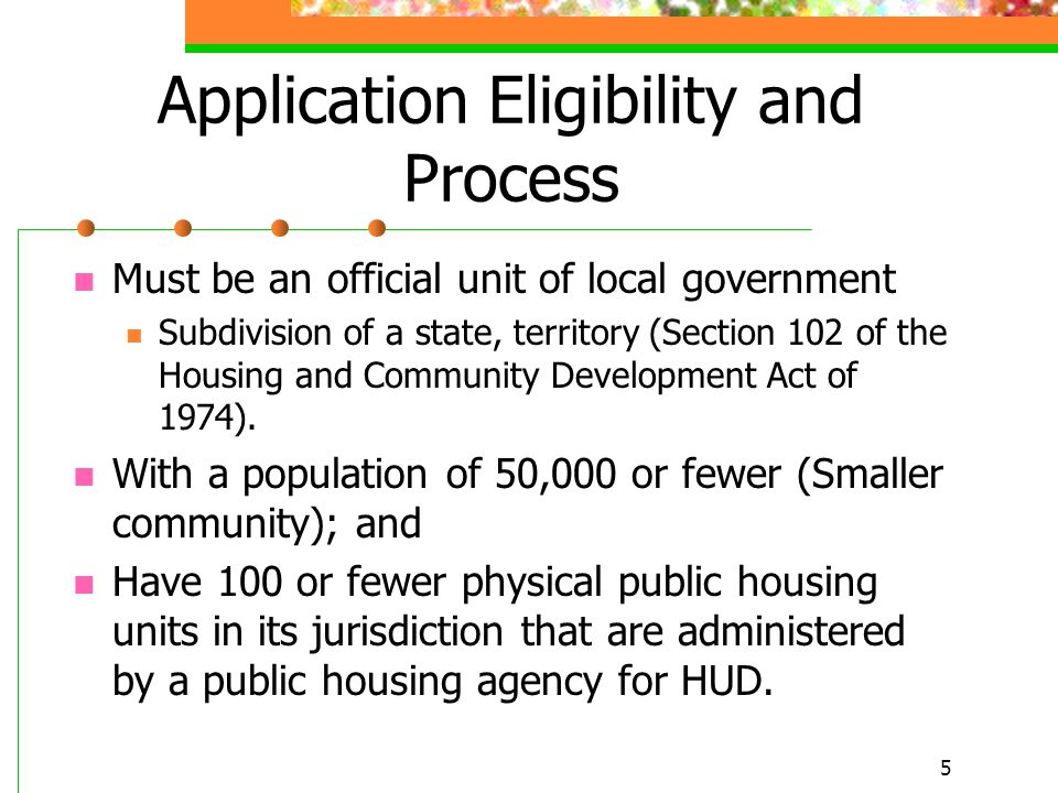 5 Application Eligibility and Process Must be an official unit of local government Subdivision of a state, territory (Section 102 of the Housing and Community Development Act of 1974).