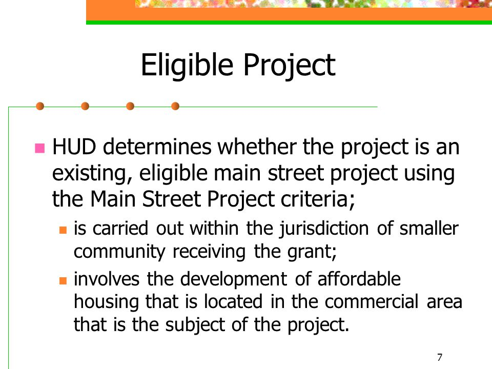 7 Eligible Project HUD determines whether the project is an existing, eligible main street project using the Main Street Project criteria; is carried out within the jurisdiction of smaller community receiving the grant; involves the development of affordable housing that is located in the commercial area that is the subject of the project.
