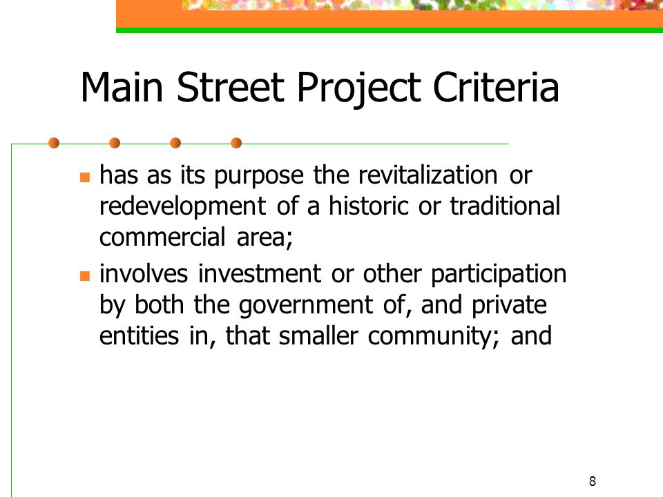 8 Main Street Project Criteria has as its purpose the revitalization or redevelopment of a historic or traditional commercial area; involves investment or other participation by both the government of, and private entities in, that smaller community; and