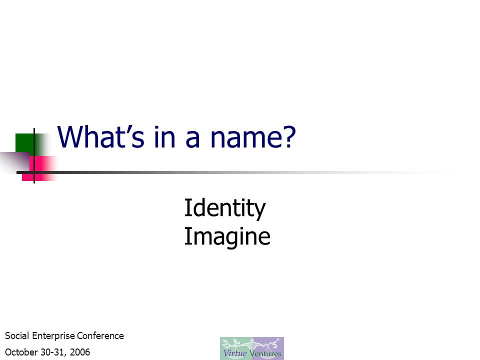 Social Enterprise Conference October 30-31, 2006 What's in a name? Identity Imagine