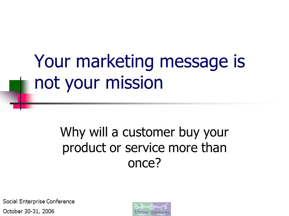 Social Enterprise Conference October 30-31, 2006 Your marketing message is not your mission Why will a customer buy your product or service more than once