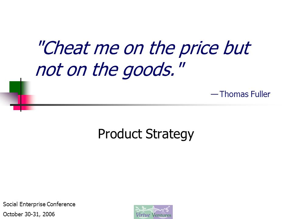 Social Enterprise Conference October 30-31, 2006 Cheat me on the price but not on the goods. — Thomas Fuller Product Strategy