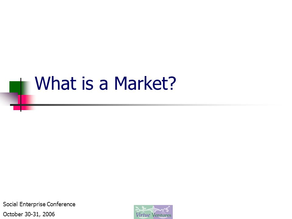 Social Enterprise Conference October 30-31, 2006 What is a Market