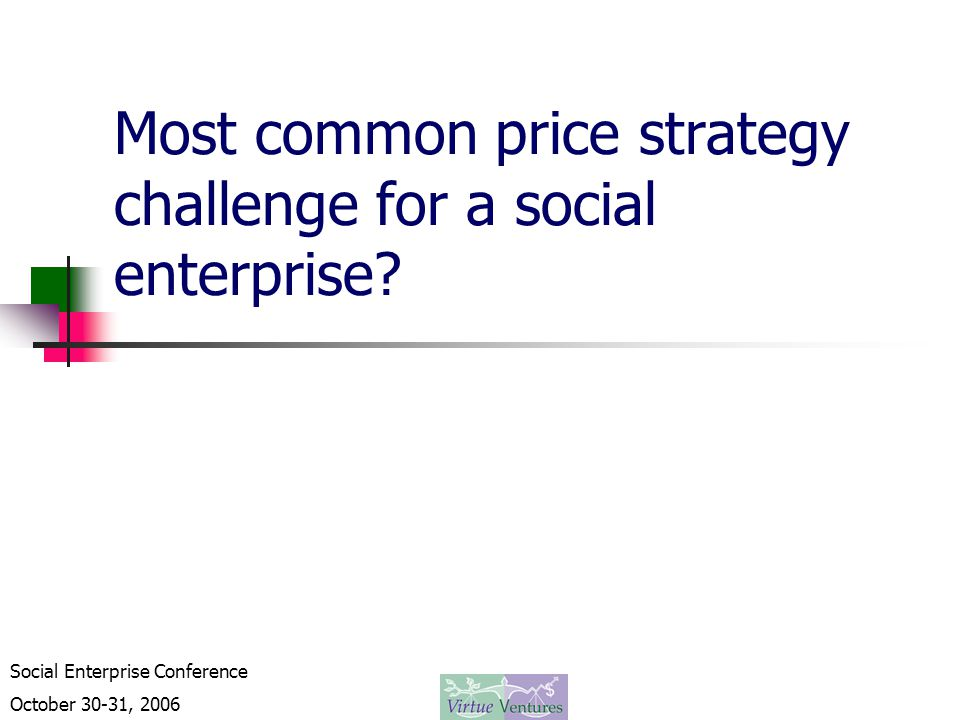 Social Enterprise Conference October 30-31, 2006 Most common price strategy challenge for a social enterprise?
