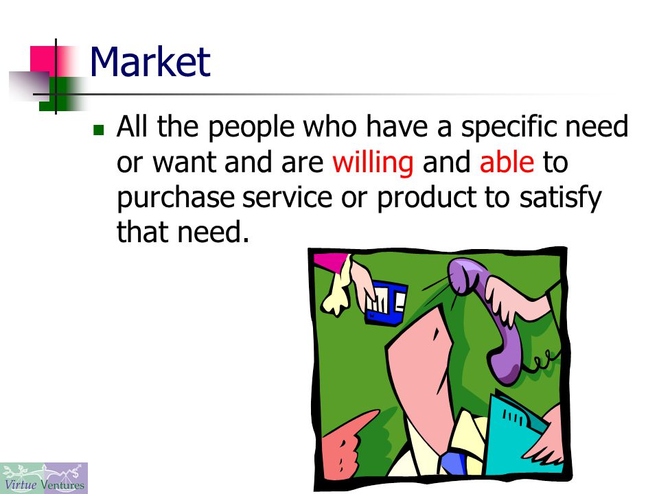 Market All the people who have a specific need or want and are willing and able to purchase service or product to satisfy that need.