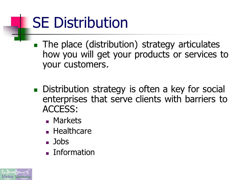 SE Distribution The place (distribution) strategy articulates how you will get your products or services to your customers.