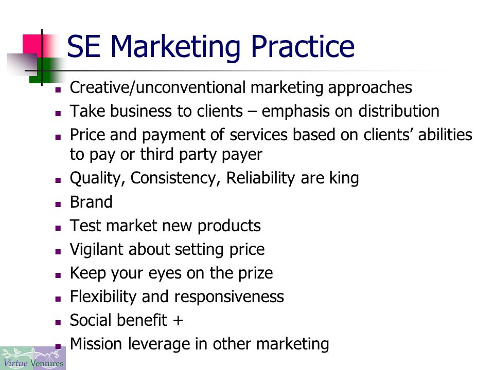 SE Marketing Practice Creative/unconventional marketing approaches Take business to clients – emphasis on distribution Price and payment of services based on clients' abilities to pay or third party payer Quality, Consistency, Reliability are king Brand Test market new products Vigilant about setting price Keep your eyes on the prize Flexibility and responsiveness Social benefit + Mission leverage in other marketing