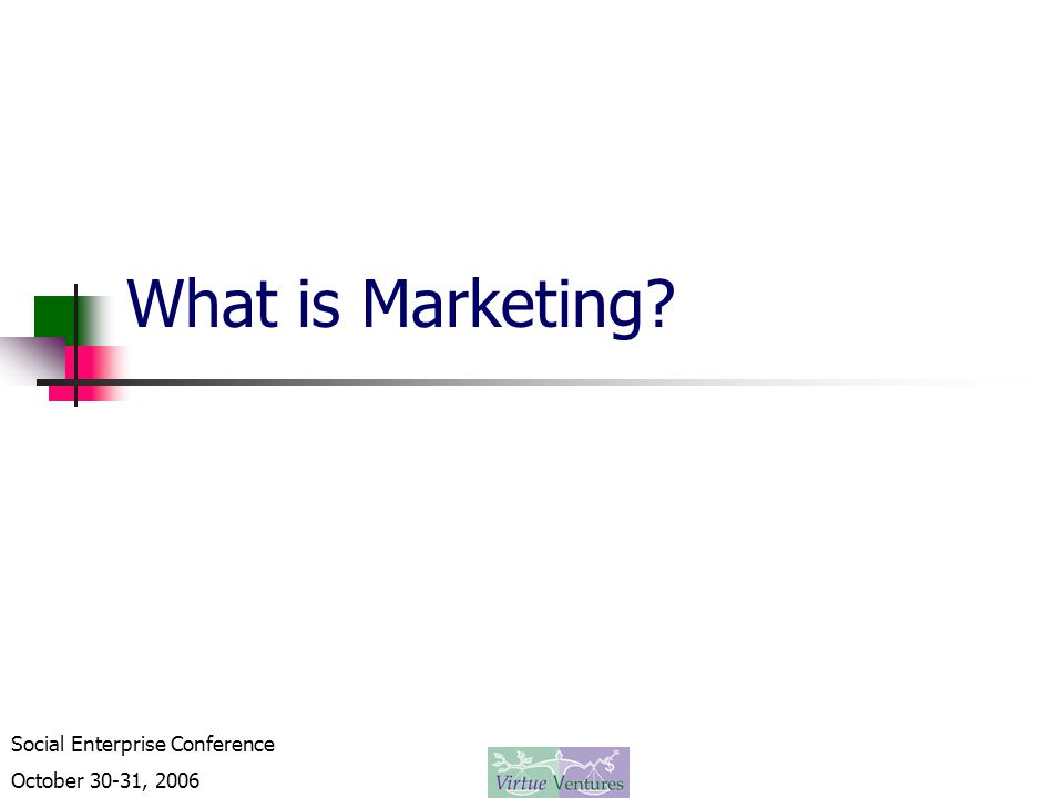 Social Enterprise Conference October 30-31, 2006 What is Marketing?