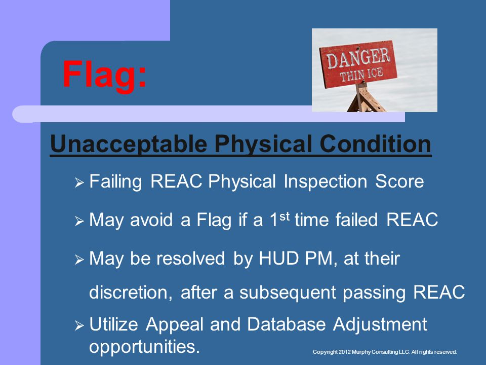Flag: Unacceptable Physical Condition  Failing REAC Physical Inspection Score  May avoid a Flag if a 1 st time failed REAC  May be resolved by HUD PM, at their discretion, after a subsequent passing REAC  Utilize Appeal and Database Adjustment opportunities.