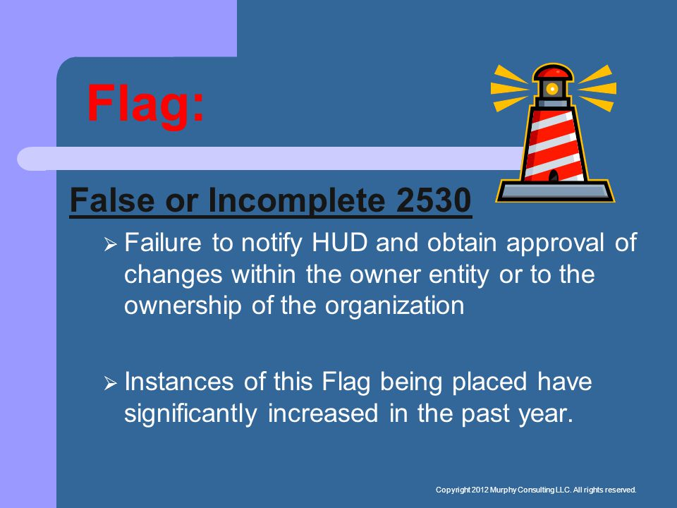Flag: False or Incomplete 2530  Failure to notify HUD and obtain approval of changes within the owner entity or to the ownership of the organization  Instances of this Flag being placed have significantly increased in the past year.