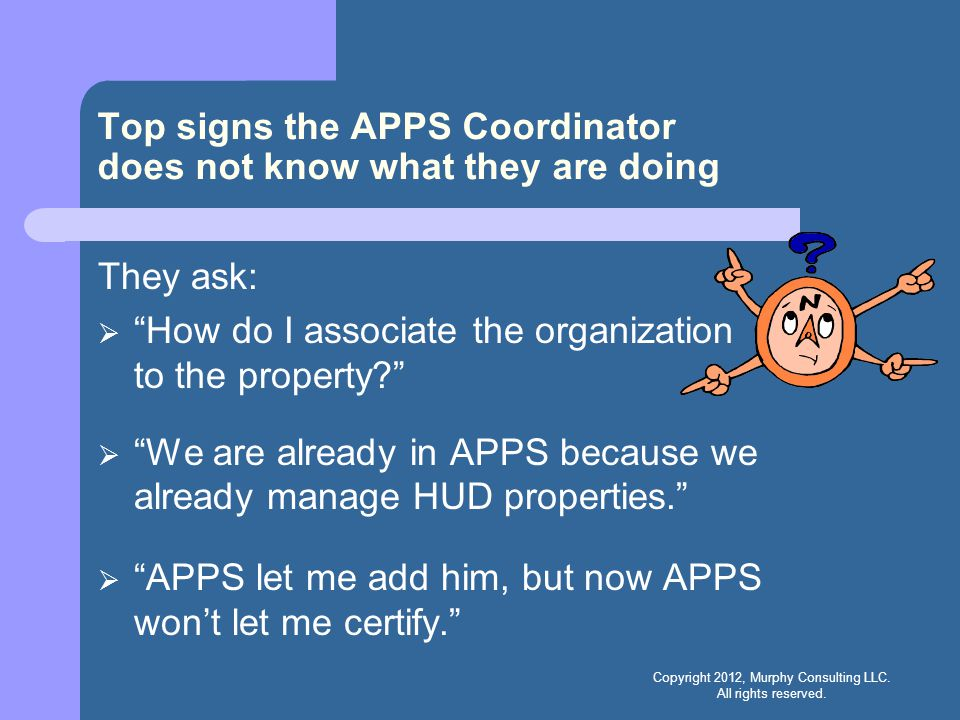 Top signs the APPS Coordinator does not know what they are doing They ask:  How do I associate the organization to the property?  We are already in APPS because we already manage HUD properties.  APPS let me add him, but now APPS won't let me certify. Copyright 2012, Murphy Consulting LLC.