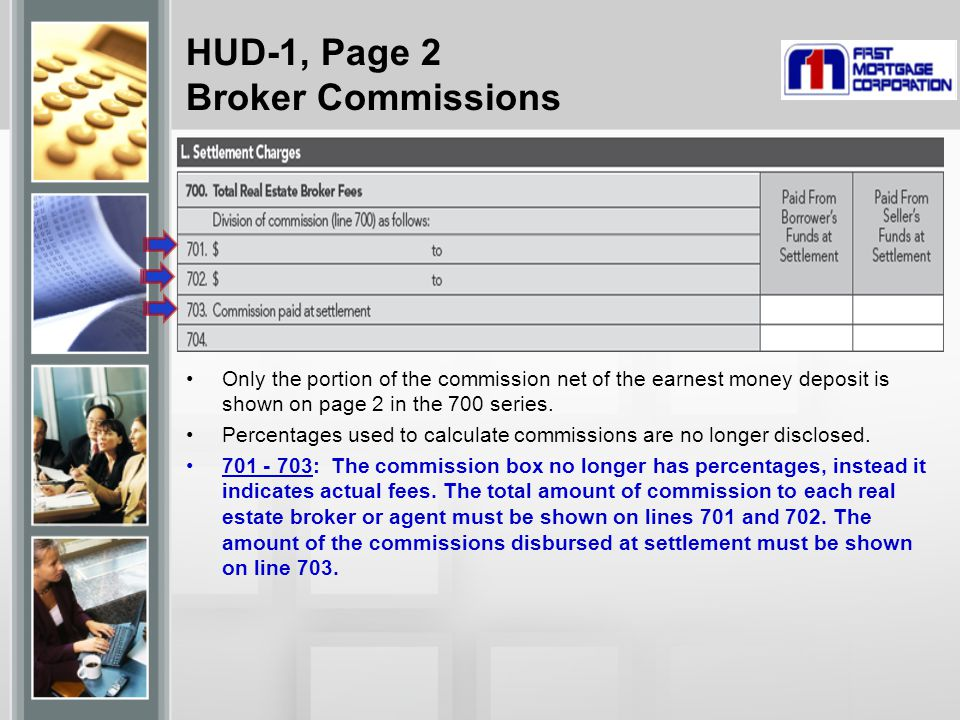 HUD-1, Page 2 Broker Commissions Only the portion of the commission net of the earnest money deposit is shown on page 2 in the 700 series.