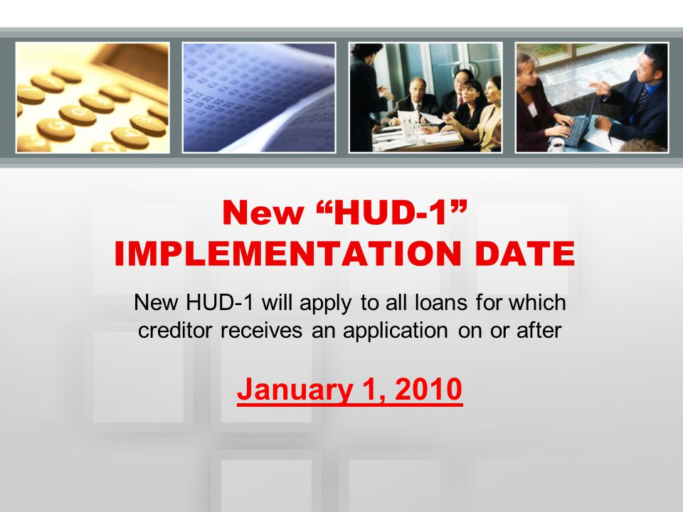 New HUD-1 will apply to all loans for which creditor receives an application on or after January 1, 2010 New HUD-1 IMPLEMENTATION DATE
