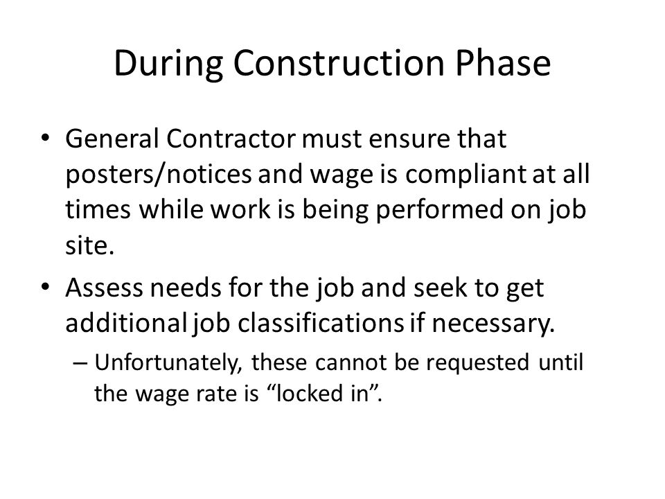 During Construction Phase General Contractor must ensure that posters/notices and wage is compliant at all times while work is being performed on job