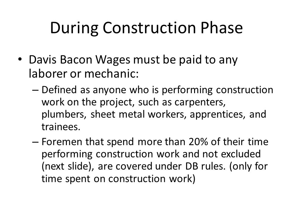 During Construction Phase Davis Bacon Wages must be paid to any laborer or mechanic: – Defined as anyone who is performing construction work on the pr