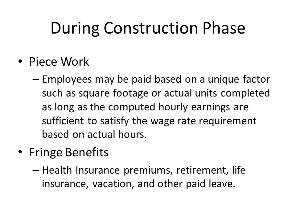 During Construction Phase Piece Work – Employees may be paid based on a unique factor such as square footage or actual units completed as long as the