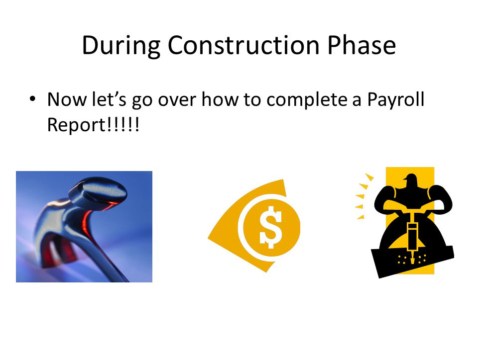 During Construction Phase Now let's go over how to complete a Payroll Report!!!!!