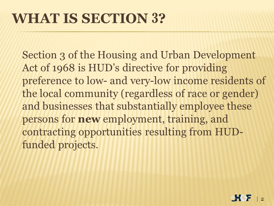 WHAT IS SECTION 3 ? Section 3 of the Housing and Urban Development Act of 1968 is HUD's directive for providing preference to low- and very-low income
